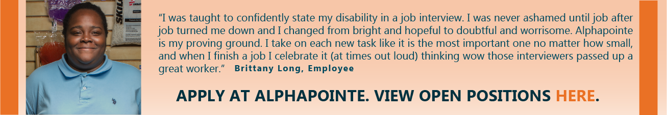 """I was taught to confidently state my disability in a job interview. I was never ashamed until job after job turned me down and I changed from bright and hopeful to doubtful and worrisome. Alphapointe is my proving ground. I take on each new task like it is the most important one no matter how small, and when I finish a job I celebrate it (at times out loud) thinking wow those interviewers passed up a great worker."" - Brittany Long, Employee. Apply at Alphapointe. View open positions here."