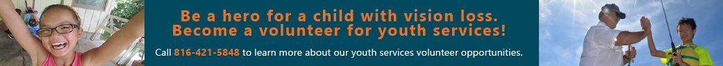 Be a hero for a child with vision loss! Become a volunteer for youth services! Call 816-421-5848 to learn more about our youth services volunteer opportunities!