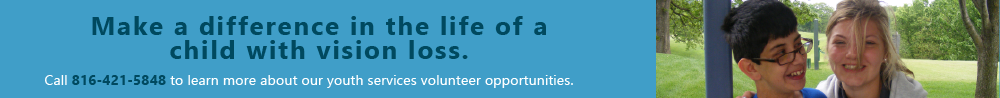 Make a difference in the life of a child with vision loss. Call 816-421-5848 to learn more about our youth services volunteer opportunities.